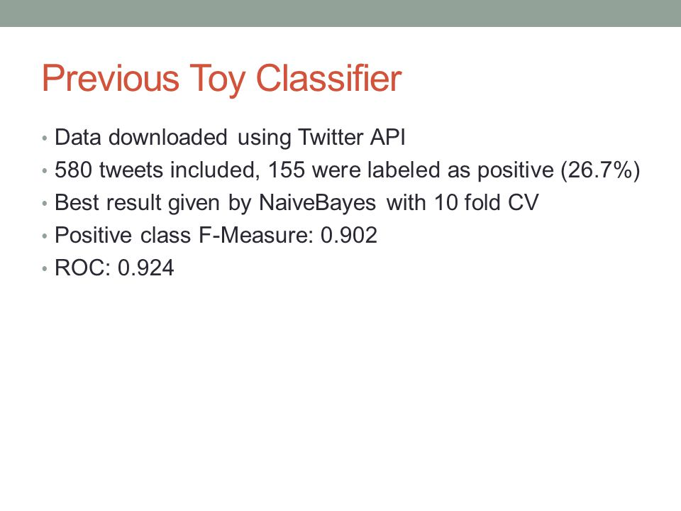 Previous Toy Classifier Data downloaded using Twitter API 580 tweets included, 155 were labeled as positive (26.7%) Best result given by NaiveBayes wi