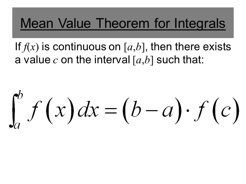 Mean Value Theorem for Integrals If f(x) is continuous on [a,b], then there exists a value c on the interval [a,b] such that: