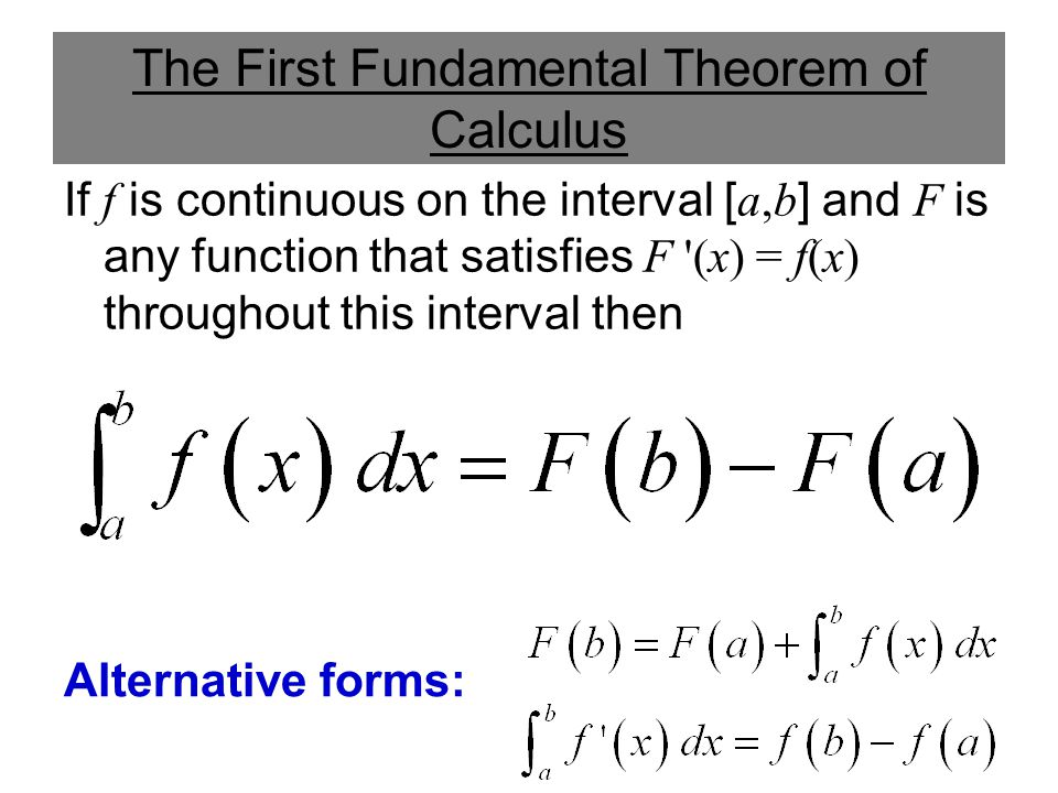 The First Fundamental Theorem of Calculus If f is continuous on the interval [ a,b ] and F is any function that satisfies F '(x) = f(x) throughout thi