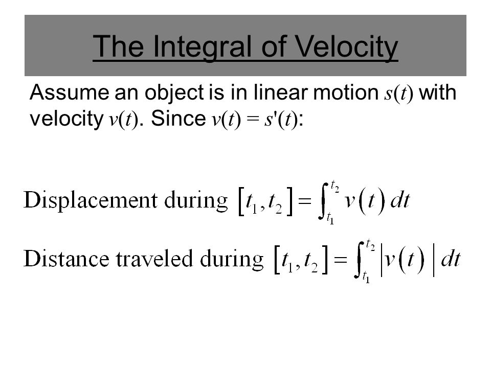 The Integral of Velocity Assume an object is in linear motion s(t) with velocity v(t). Since v(t) = s'(t) :