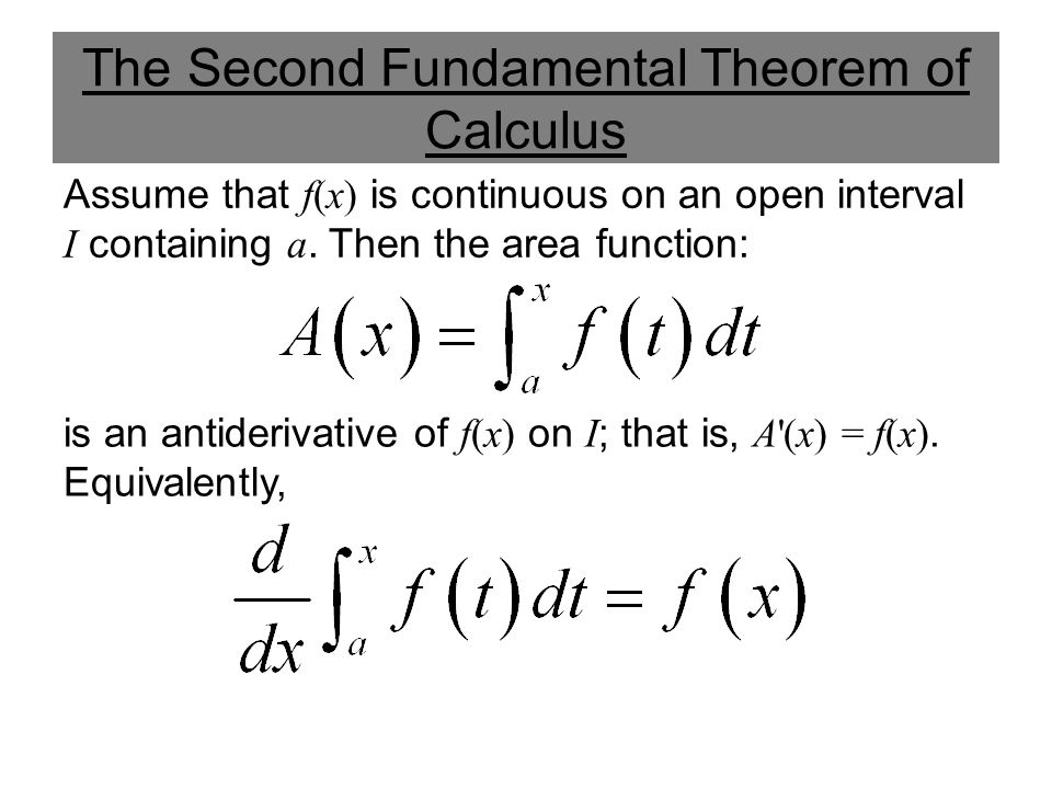 The Second Fundamental Theorem of Calculus Assume that f(x) is continuous on an open interval I containing a. Then the area function: is an antideriva