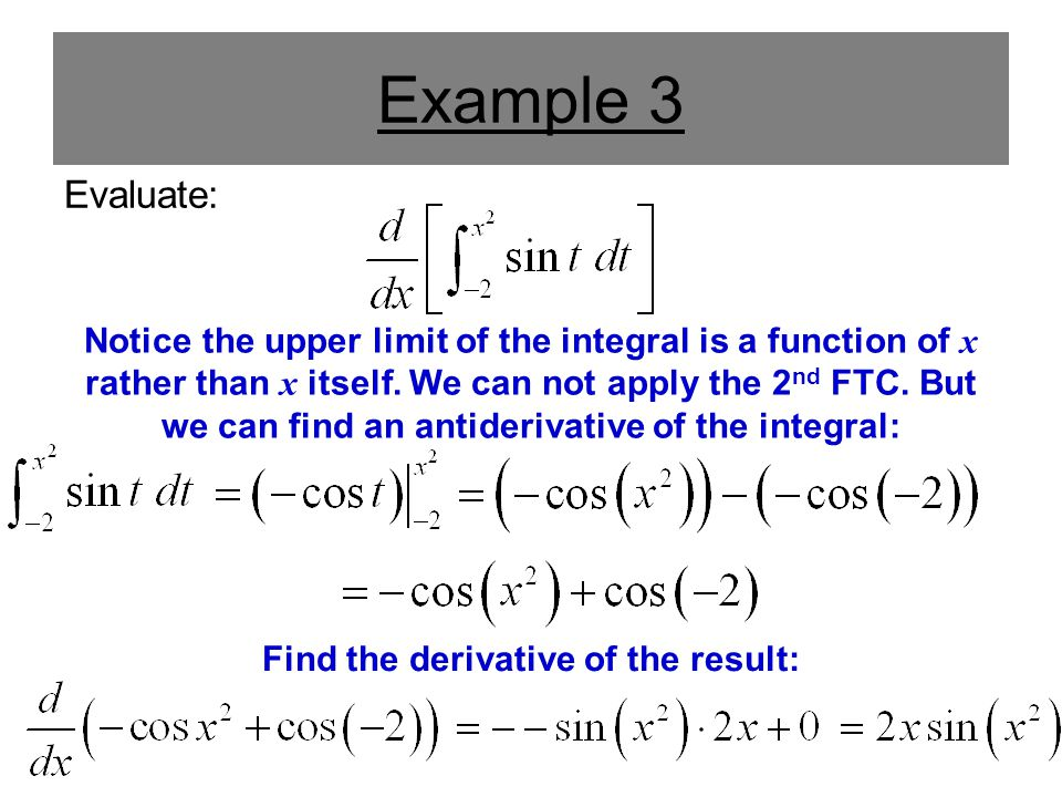 Example 3 Evaluate: Notice the upper limit of the integral is a function of x rather than x itself.
