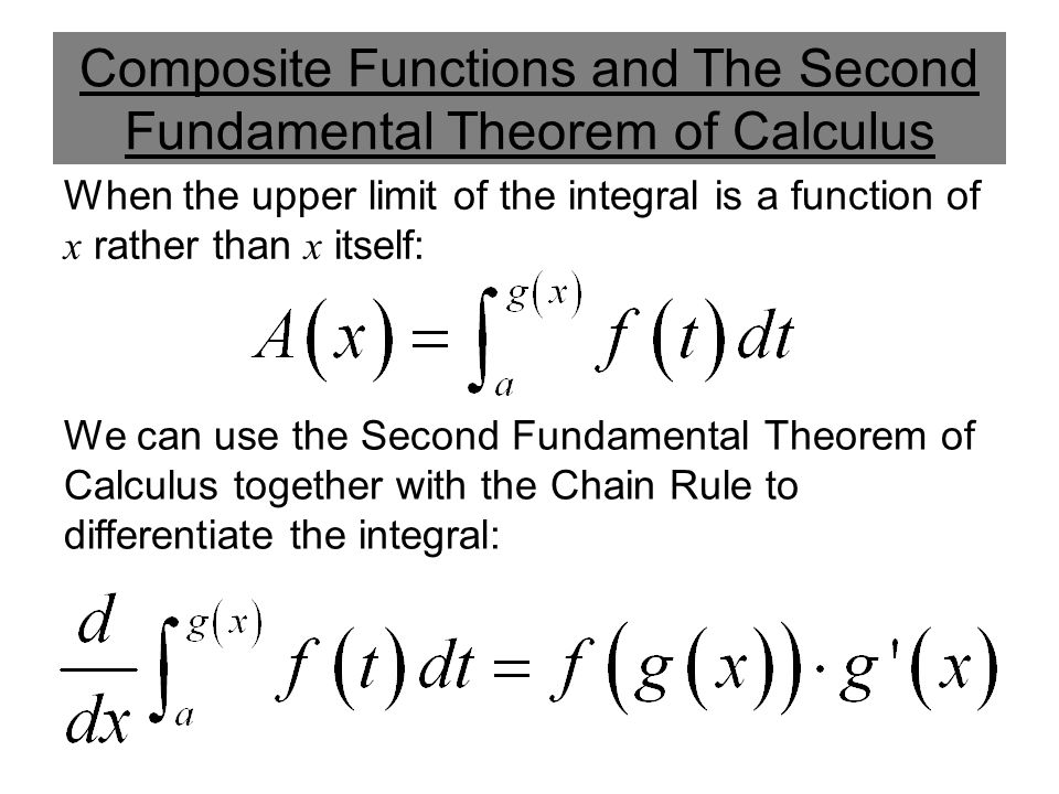 Composite Functions and The Second Fundamental Theorem of Calculus When the upper limit of the integral is a function of x rather than x itself: We can use the Second Fundamental Theorem of Calculus together with the Chain Rule to differentiate the integral: