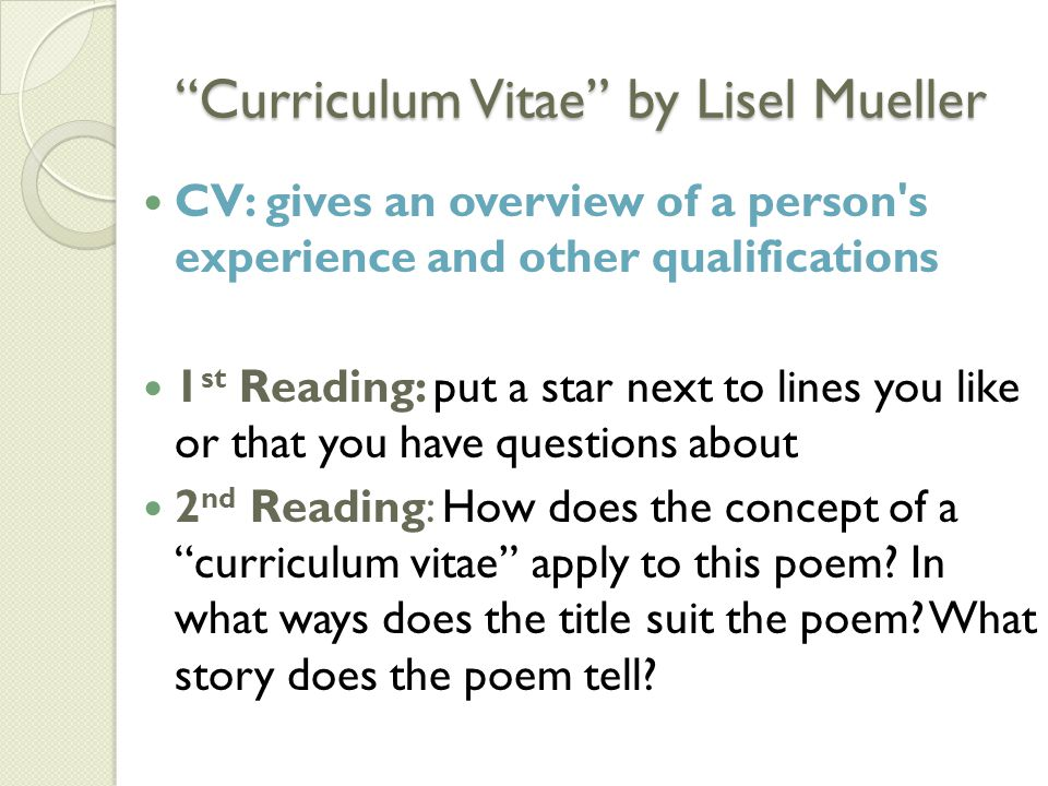 Curriculum Vitae by Lisel Mueller CV: gives an overview of a person s experience and other qualifications 1 st Reading: put a star next to lines you like or that you have questions about 2 nd Reading: How does the concept of a curriculum vitae apply to this poem.