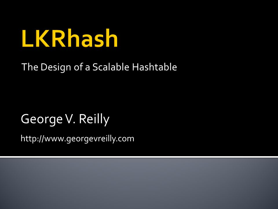 The Design of a Scalable Hashtable George V. Reilly http://www.georgevreilly.com
