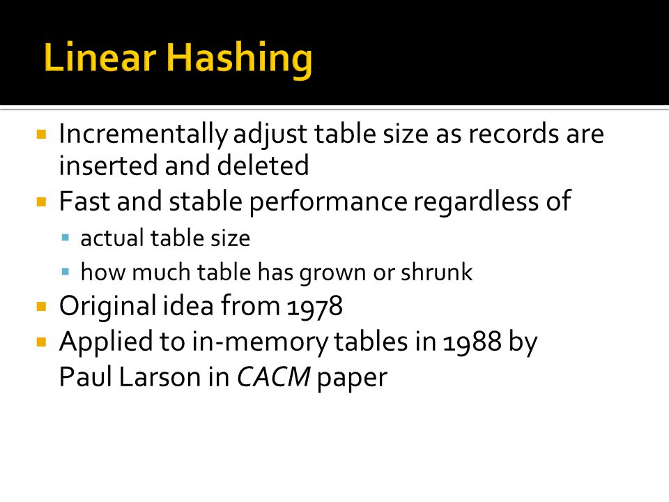  Incrementally adjust table size as records are inserted and deleted  Fast and stable performance regardless of  actual table size  how much table has grown or shrunk  Original idea from 1978  Applied to in-memory tables in 1988 by Paul Larson in CACM paper