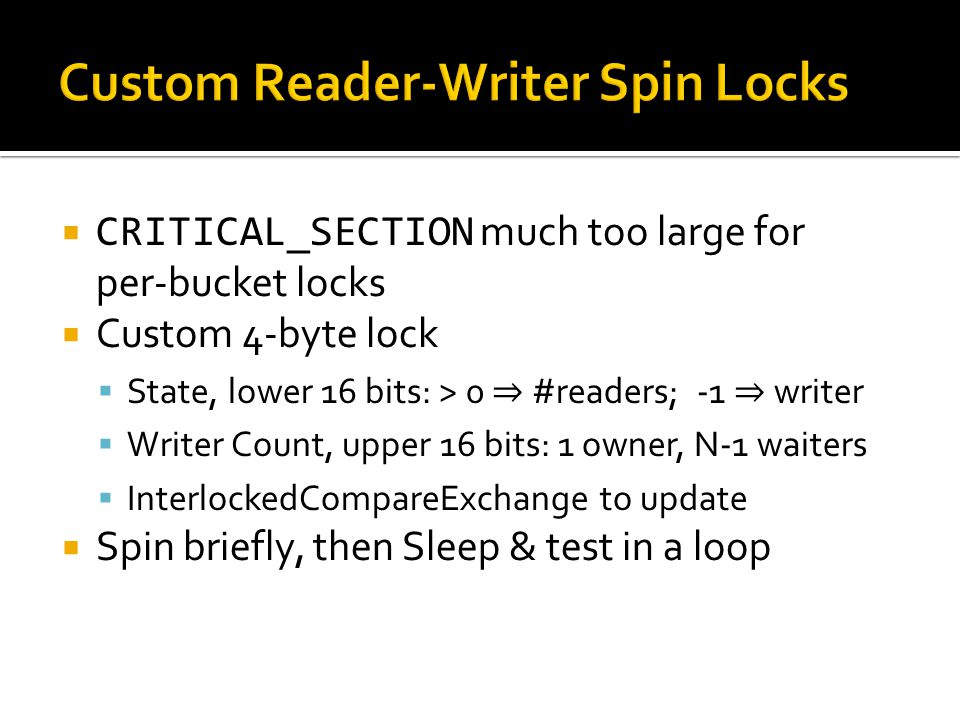 CRITICAL_SECTION much too large for per-bucket locks  Custom 4-byte lock  State, lower 16 bits: > 0 ⇒ #readers; -1 ⇒ writer  Writer Count, upper 16 bits: 1 owner, N-1 waiters  InterlockedCompareExchange to update  Spin briefly, then Sleep & test in a loop