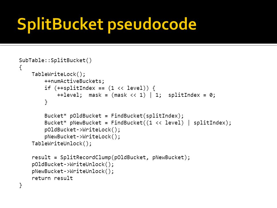 SubTable::SplitBucket() { TableWriteLock(); ++numActiveBuckets; if (++splitIndex == (1 << level)) { ++level; mask = (mask << 1) | 1; splitIndex = 0; } Bucket* pOldBucket = FindBucket(splitIndex); Bucket* pNewBucket = FindBucket((1 << level) | splitIndex); pOldBucket->WriteLock(); pNewBucket->WriteLock(); TableWriteUnlock(); result = SplitRecordClump(pOldBucket, pNewBucket); pOldBucket->WriteUnlock(); pNewBucket->WriteUnlock(); return result }