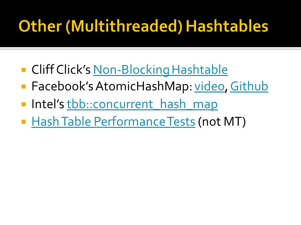 Cliff Click's Non-Blocking HashtableNon-Blocking Hashtable  Facebook's AtomicHashMap: video, GithubvideoGithub  Intel's tbb::concurrent_hash_maptbb::concurrent_hash_map  Hash Table Performance Tests (not MT) Hash Table Performance Tests