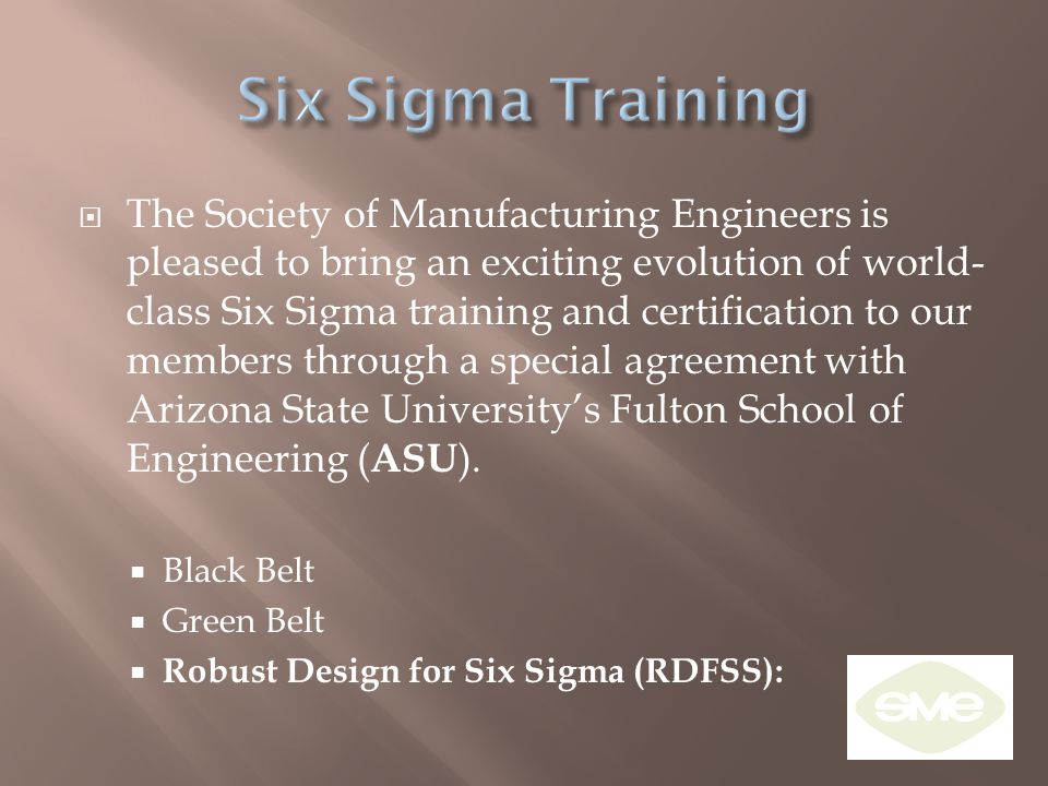  The Society of Manufacturing Engineers is pleased to bring an exciting evolution of world- class Six Sigma training and certification to our members through a special agreement with Arizona State University's Fulton School of Engineering ( ASU ).