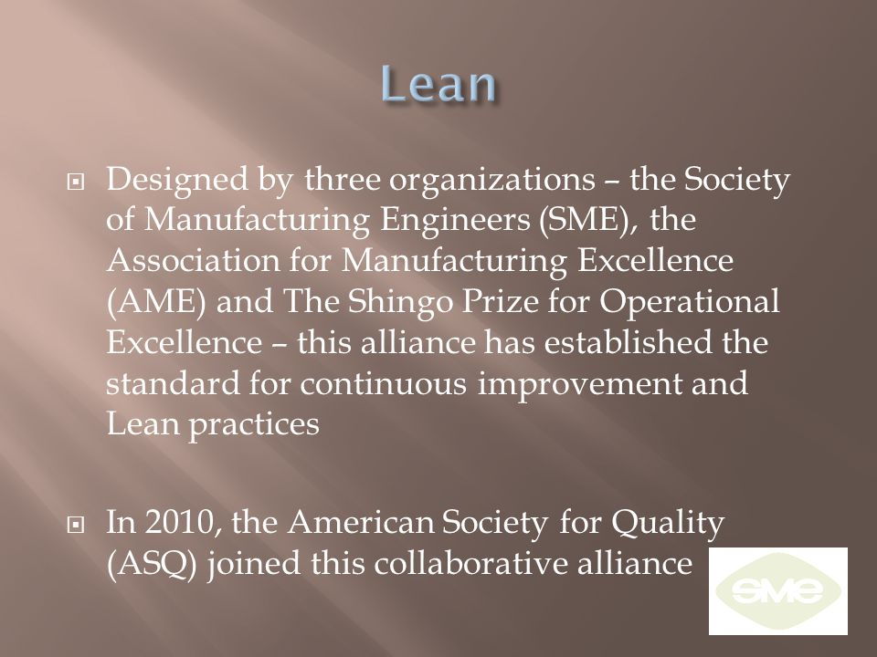  Designed by three organizations – the Society of Manufacturing Engineers (SME), the Association for Manufacturing Excellence (AME) and The Shingo Pr