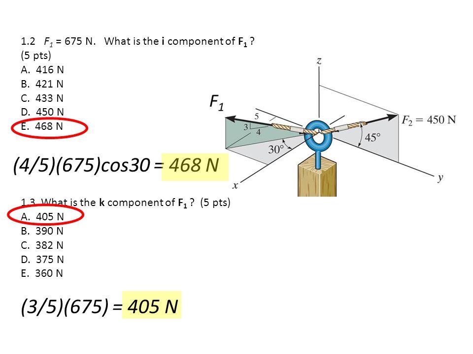 1.3 What is the k component of F 1 ? (5 pts) A. 405 N B. 390 N C. 382 N D. 375 N E. 360 N 1.2 F 1 = 675 N. What is the i component of F 1 ? (5 pts) A.