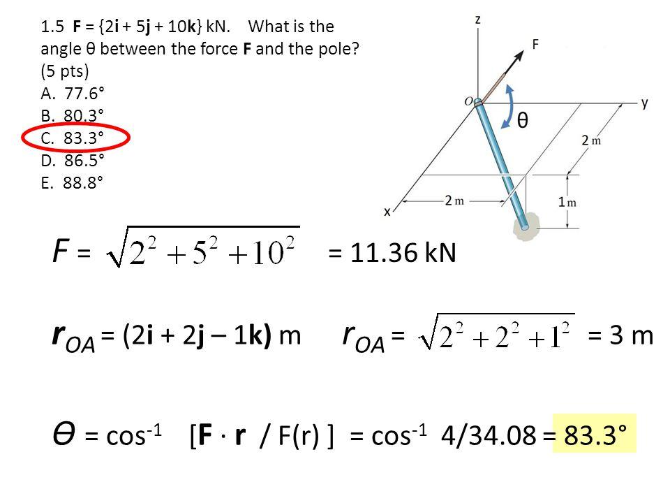 1.5 F = {2i + 5j + 10k} kN. What is the angle θ between the force F and the pole? (5 pts) A. 77.6° B. 80.3° C. 83.3° D. 86.5° E. 88.8° F = = 11.36 kN