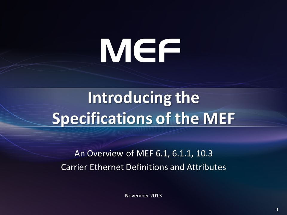 1 An Overview of MEF 6.1, 6.1.1, 10.3 Carrier Ethernet Definitions and Attributes November 2013 Introducing the Specifications of the MEF