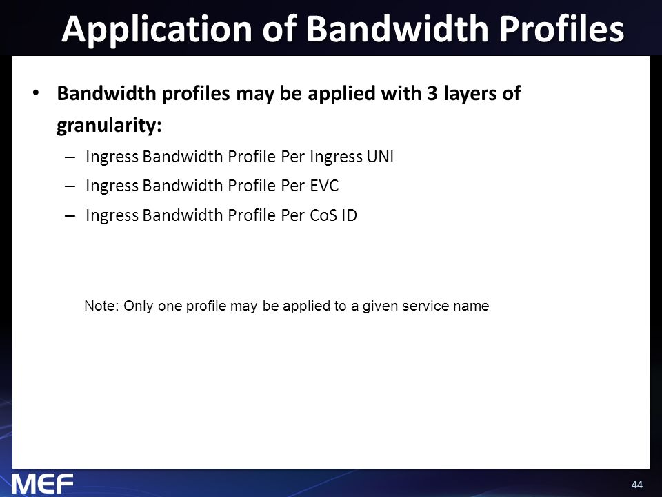 44 Application of Bandwidth Profiles Bandwidth profiles may be applied with 3 layers of granularity: – Ingress Bandwidth Profile Per Ingress UNI – Ing