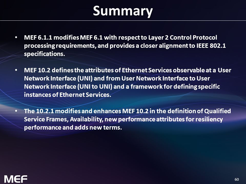 60 Summary MEF 6.1.1 modifies MEF 6.1 with respect to Layer 2 Control Protocol processing requirements, and provides a closer alignment to IEEE 802.1