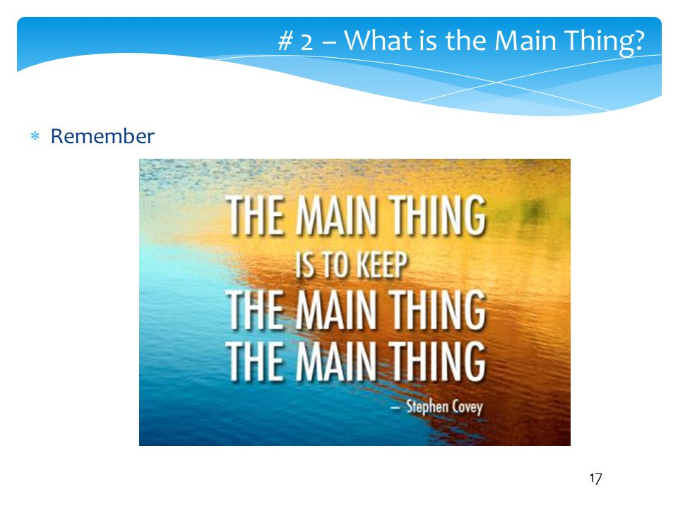  Remember # 2 – What is the Main Thing? 17