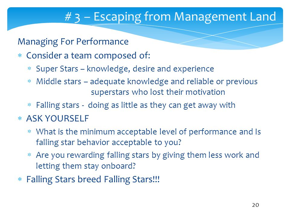 # 3 – Escaping from Management Land Managing For Performance  Consider a team composed of:  Super Stars – knowledge, desire and experience  Middle