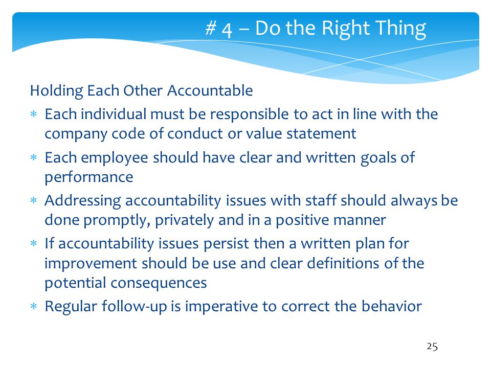 # 4 – Do the Right Thing Holding Each Other Accountable  Each individual must be responsible to act in line with the company code of conduct or value