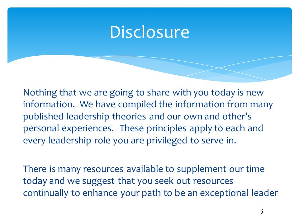 Disclosure Nothing that we are going to share with you today is new information. We have compiled the information from many published leadership theor