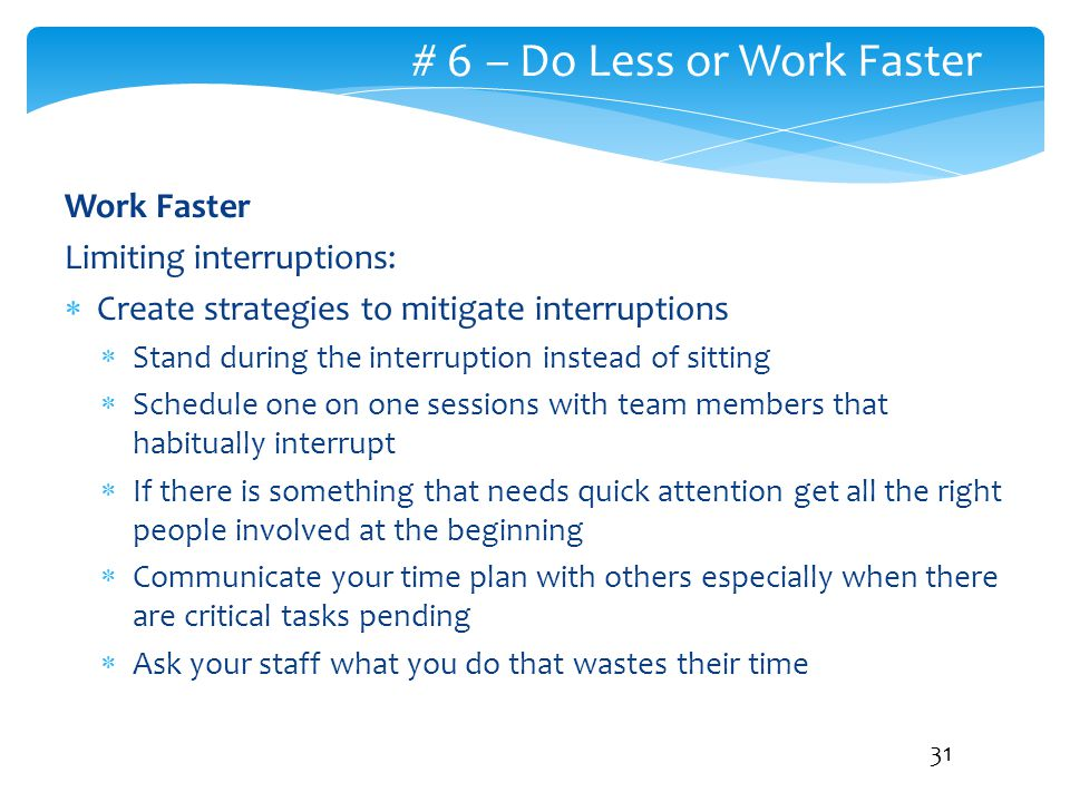# 6 – Do Less or Work Faster Work Faster Limiting interruptions:  Create strategies to mitigate interruptions  Stand during the interruption instead
