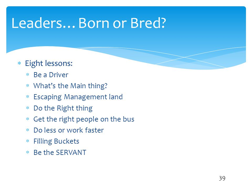 Leaders…Born or Bred?  Eight lessons:  Be a Driver  What's the Main thing?  Escaping Management land  Do the Right thing  Get the right people o