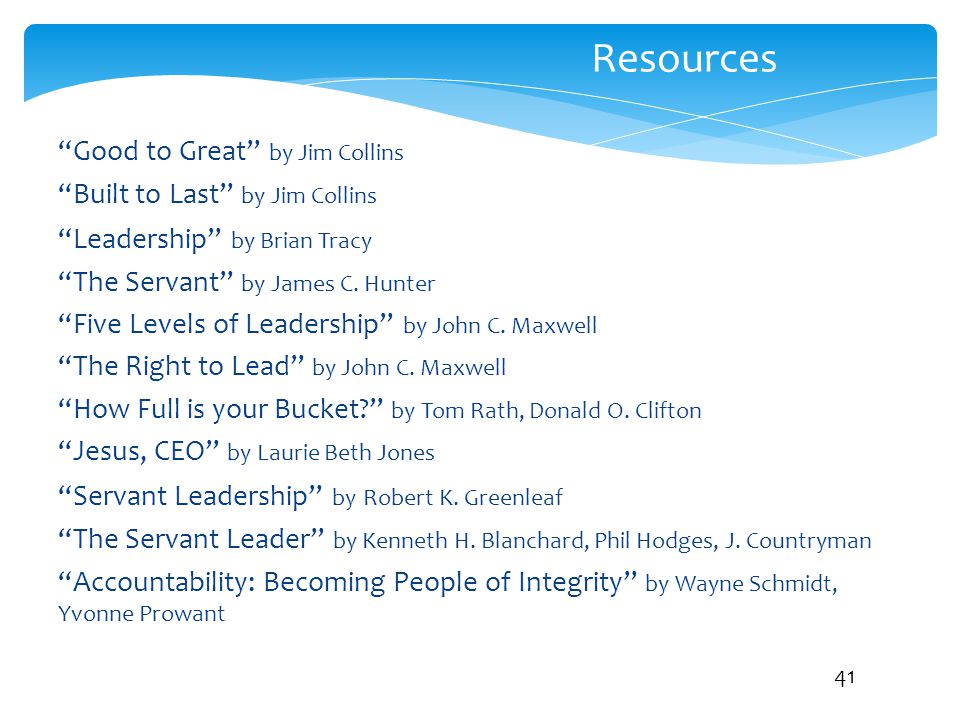 """Resources """"Good to Great"""" by Jim Collins """"Built to Last"""" by Jim Collins """"Leadership"""" by Brian Tracy """"The Servant"""" by James C. Hunter """"Five Levels of L"""