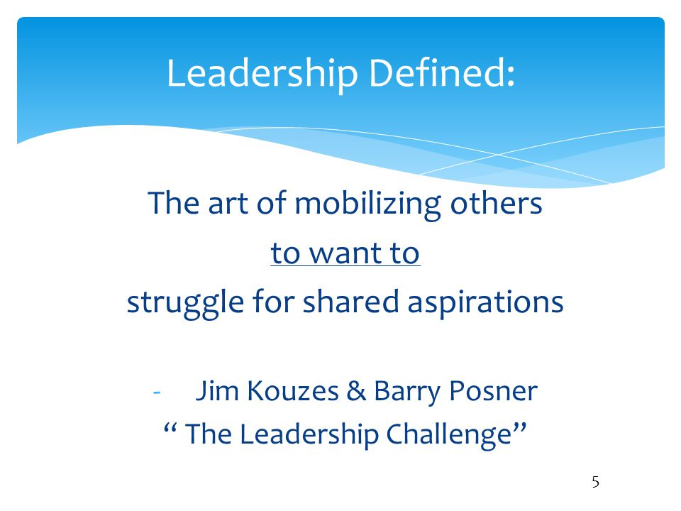 """Leadership Defined: 5 The art of mobilizing others to want to struggle for shared aspirations -Jim Kouzes & Barry Posner """" The Leadership Challenge"""""""