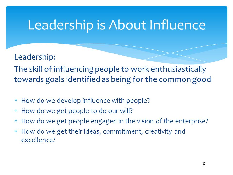 Leadership: The skill of influencing people to work enthusiastically towards goals identified as being for the common good  How do we develop influen