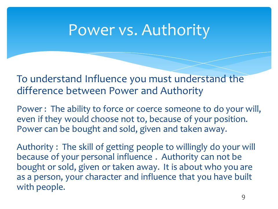 To understand Influence you must understand the difference between Power and Authority Power : The ability to force or coerce someone to do your will,