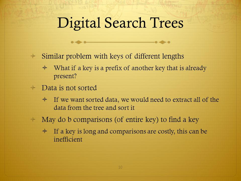 10 Digital Search Trees  Similar problem with keys of different lengths  What if a key is a prefix of another key that is already present?  Data is