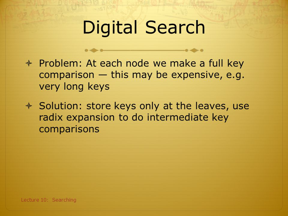 Lecture 10: Searching Digital Search  Problem: At each node we make a full key comparison — this may be expensive, e.g. very long keys  Solution: st