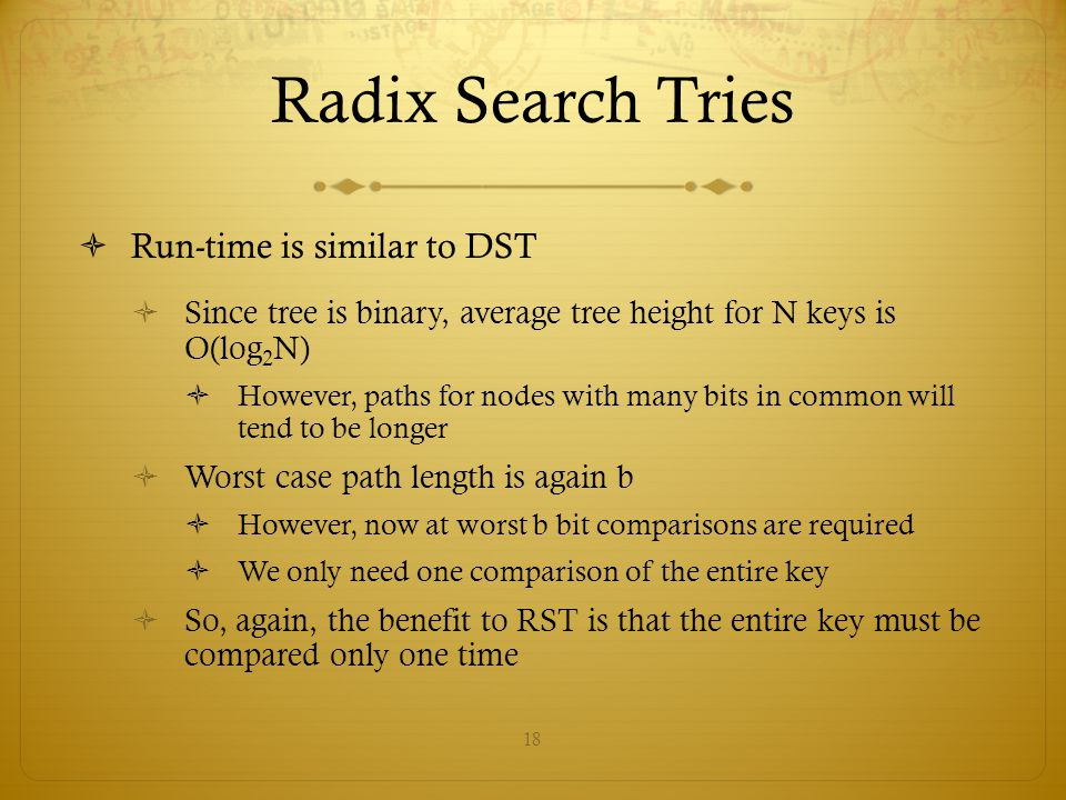 18 Radix Search Tries  Run-time is similar to DST  Since tree is binary, average tree height for N keys is O(log 2 N)  However, paths for nodes wit
