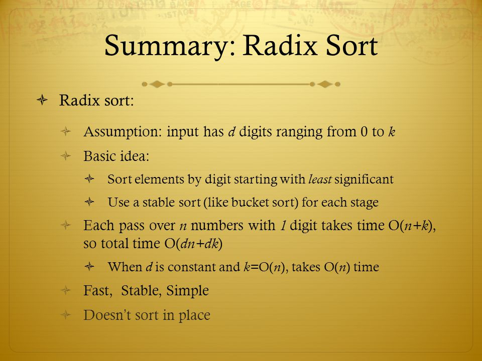 Summary: Radix Sort  Radix sort:  Assumption: input has d digits ranging from 0 to k  Basic idea:  Sort elements by digit starting with least sign