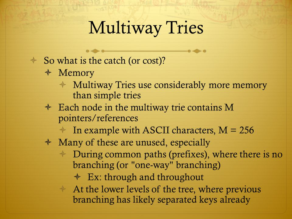 37 Multiway Tries  So what is the catch (or cost)?  Memory  Multiway Tries use considerably more memory than simple tries  Each node in the multiw
