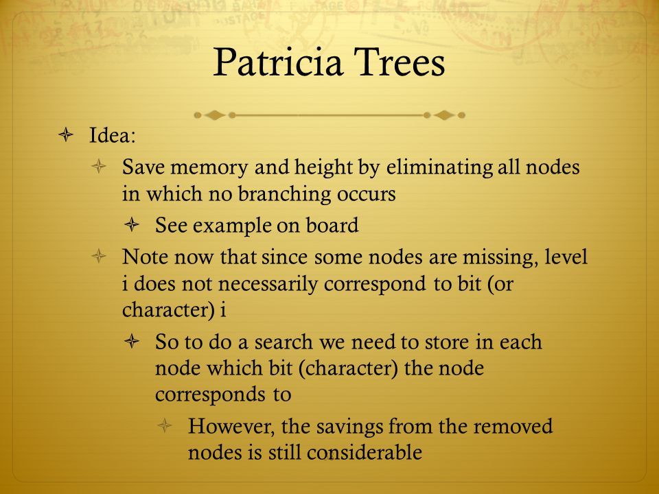 38 Patricia Trees  Idea:  Save memory and height by eliminating all nodes in which no branching occurs  See example on board  Note now that since