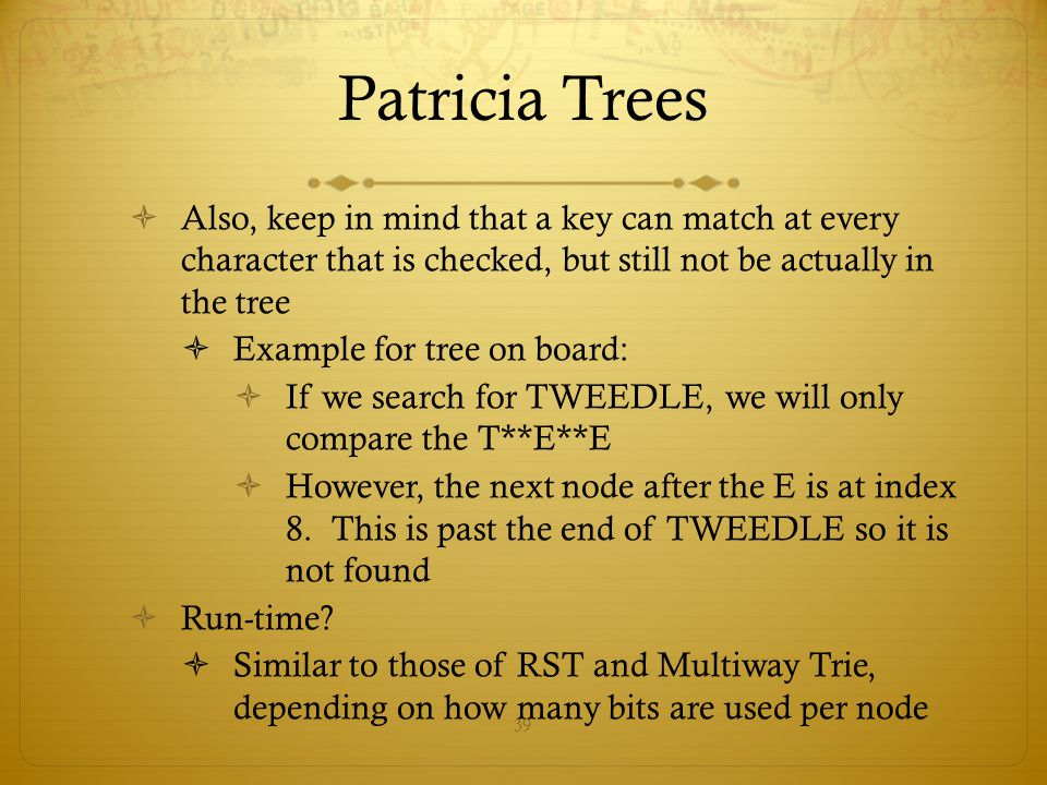 39 Patricia Trees  Also, keep in mind that a key can match at every character that is checked, but still not be actually in the tree  Example for tr