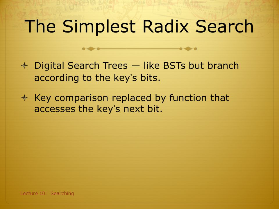 Lecture 10: Searching Digital Search Example A RHC SE A 00001 S 10011 E 00101 R 10010 C 00011 H 01000