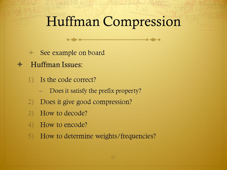 62 Huffman Compression  See example on board  Huffman Issues: 1)Is the code correct? –Does it satisfy the prefix property? 2)Does it give good compr