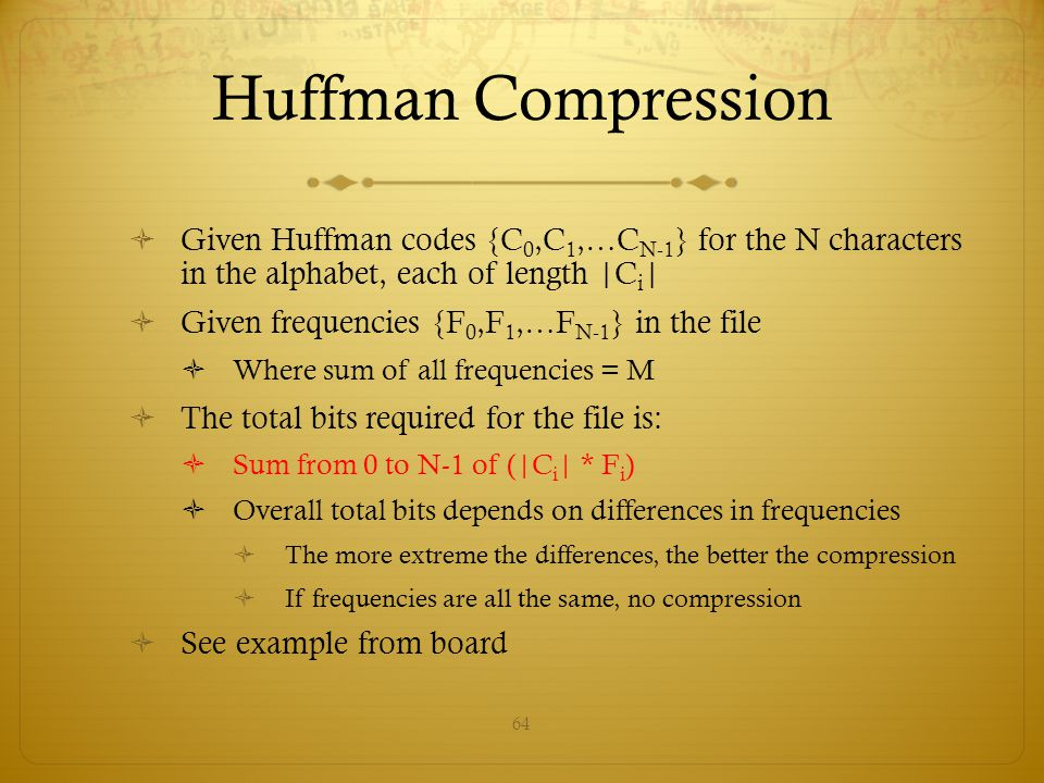 64 Huffman Compression  Given Huffman codes {C 0,C 1,…C N-1 } for the N characters in the alphabet, each of length  C i    Given frequencies {F 0,F