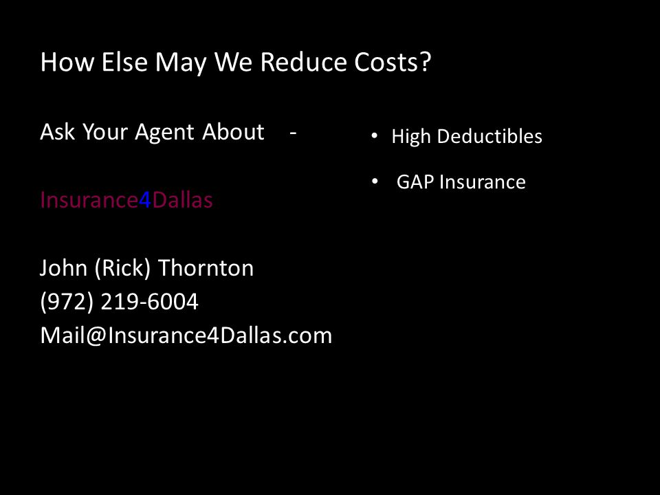 How Else May We Reduce Costs? Ask Your Agent About - Insurance4Dallas John (Rick) Thornton (972) 219-6004 Mail@Insurance4Dallas.com High Deductibles G