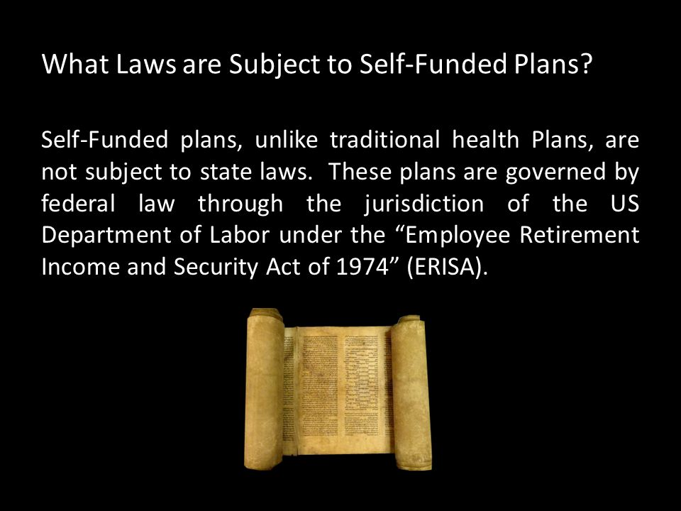 What Laws are Subject to Self-Funded Plans? Self-Funded plans, unlike traditional health Plans, are not subject to state laws. These plans are governe