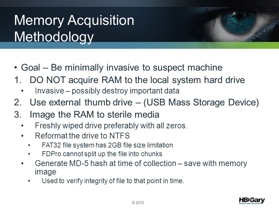 Goal – Be minimally invasive to suspect machine 1.DO NOT acquire RAM to the local system hard drive Invasive – possibly destroy important data 2.Use e