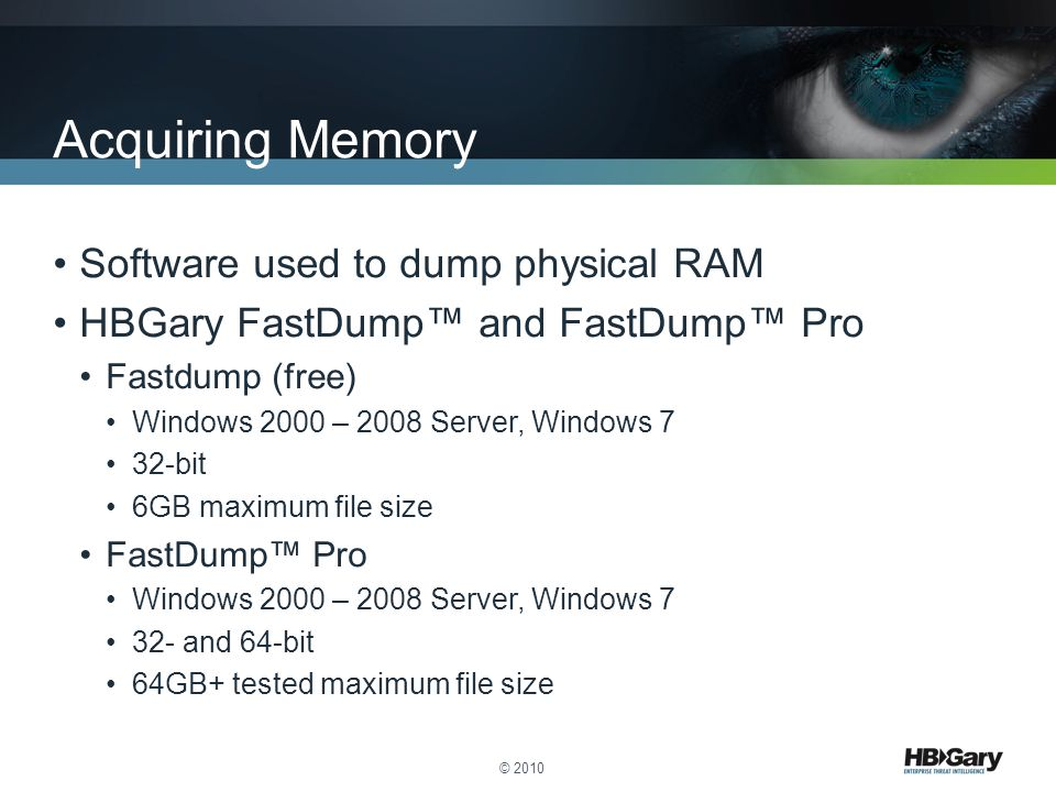 Software used to dump physical RAM HBGary FastDump™ and FastDump™ Pro Fastdump (free) Windows 2000 – 2008 Server, Windows 7 32-bit 6GB maximum file size FastDump™ Pro Windows 2000 – 2008 Server, Windows 7 32- and 64-bit 64GB+ tested maximum file size © 2010 Acquiring Memory