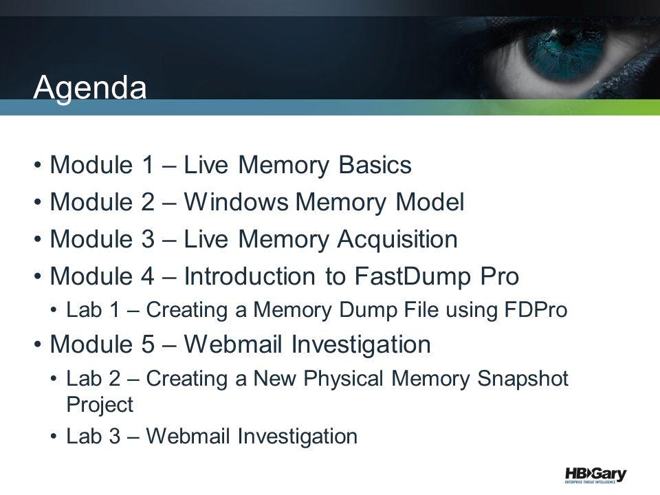 Agenda Module 1 – Live Memory Basics Module 2 – Windows Memory Model Module 3 – Live Memory Acquisition Module 4 – Introduction to FastDump Pro Lab 1