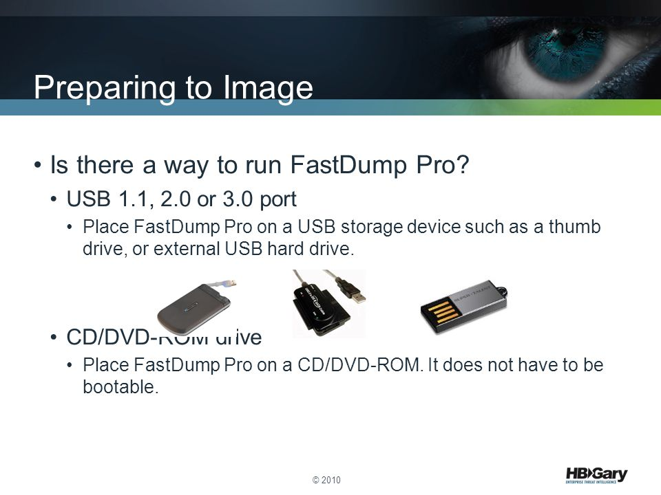 Is there a way to run FastDump Pro? USB 1.1, 2.0 or 3.0 port Place FastDump Pro on a USB storage device such as a thumb drive, or external USB hard dr