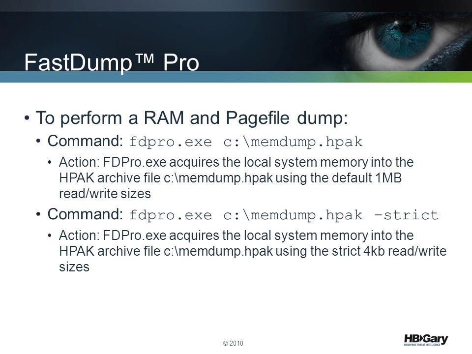 To perform a RAM and Pagefile dump: Command: fdpro.exe c:\memdump.hpak Action: FDPro.exe acquires the local system memory into the HPAK archive file c:\memdump.hpak using the default 1MB read/write sizes Command: fdpro.exe c:\memdump.hpak –strict Action: FDPro.exe acquires the local system memory into the HPAK archive file c:\memdump.hpak using the strict 4kb read/write sizes © 2010 FastDump™ Pro