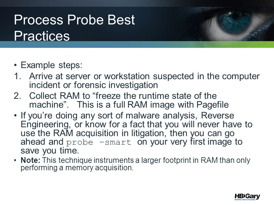 Example steps: 1.Arrive at server or workstation suspected in the computer incident or forensic investigation 2.Collect RAM to freeze the runtime state of the machine .