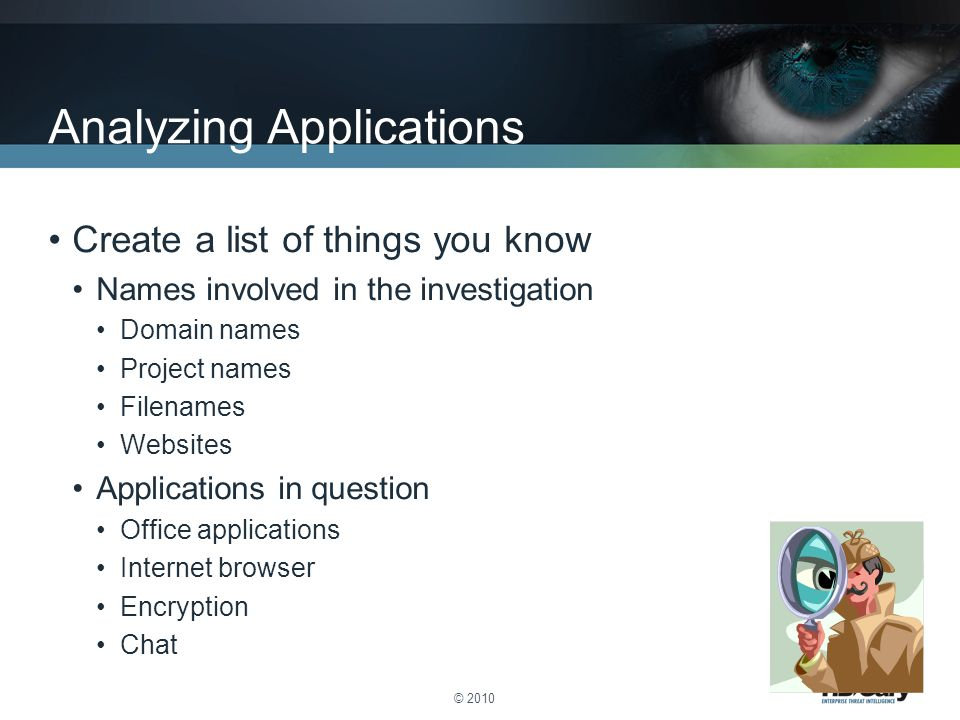 © 2010 Analyzing Applications Create a list of things you know Names involved in the investigation Domain names Project names Filenames Websites Applications in question Office applications Internet browser Encryption Chat