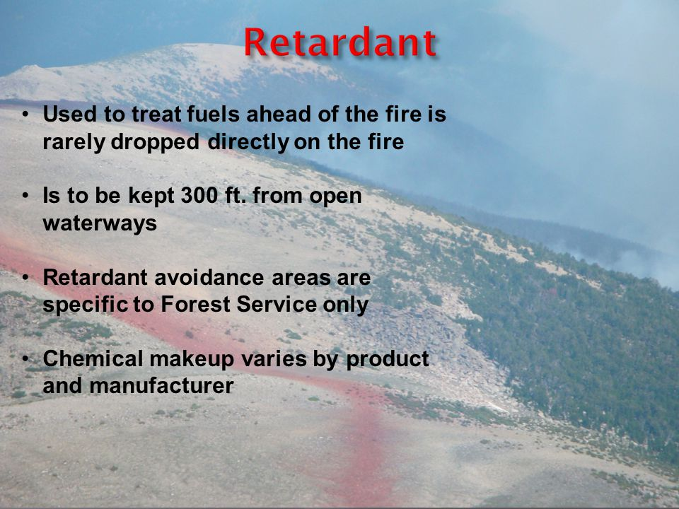 Used to treat fuels ahead of the fire is rarely dropped directly on the fire Is to be kept 300 ft. from open waterways Retardant avoidance areas are s